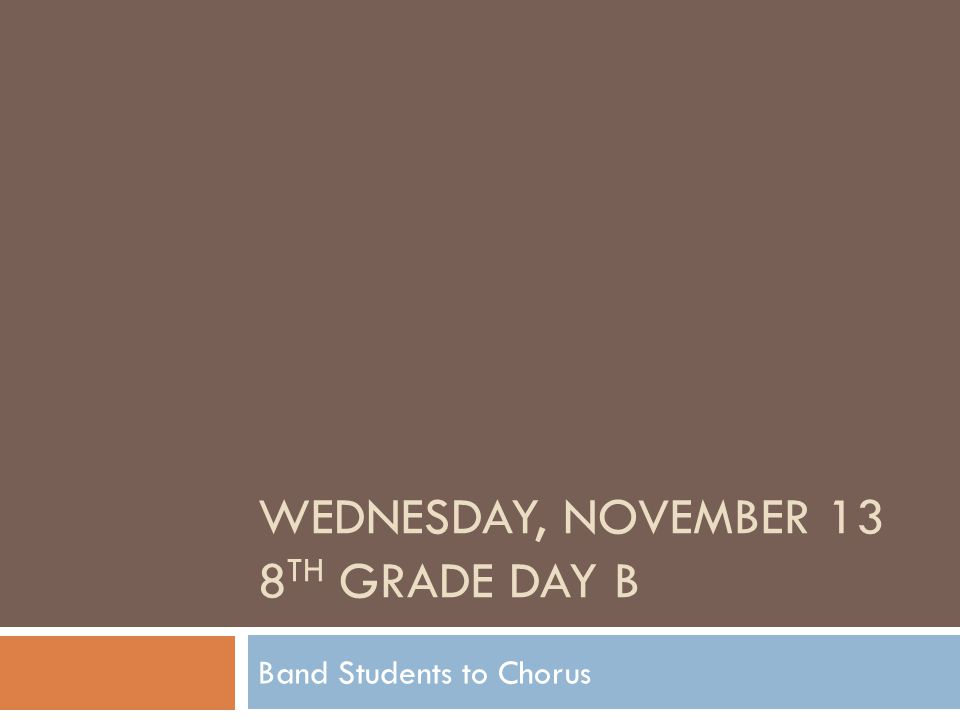 WEDNESDAY, NOVEMBER 13 8 TH GRADE DAY B Band Students to Chorus