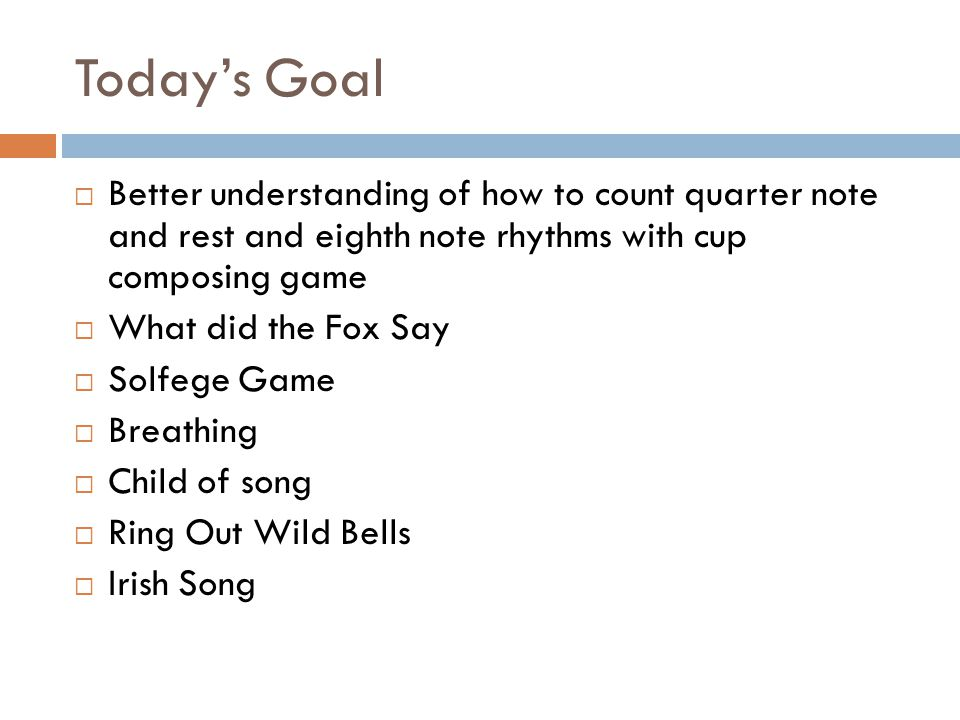 Today's Goal  Better understanding of how to count quarter note and rest and eighth note rhythms with cup composing game  What did the Fox Say  Solfege Game  Breathing  Child of song  Ring Out Wild Bells  Irish Song