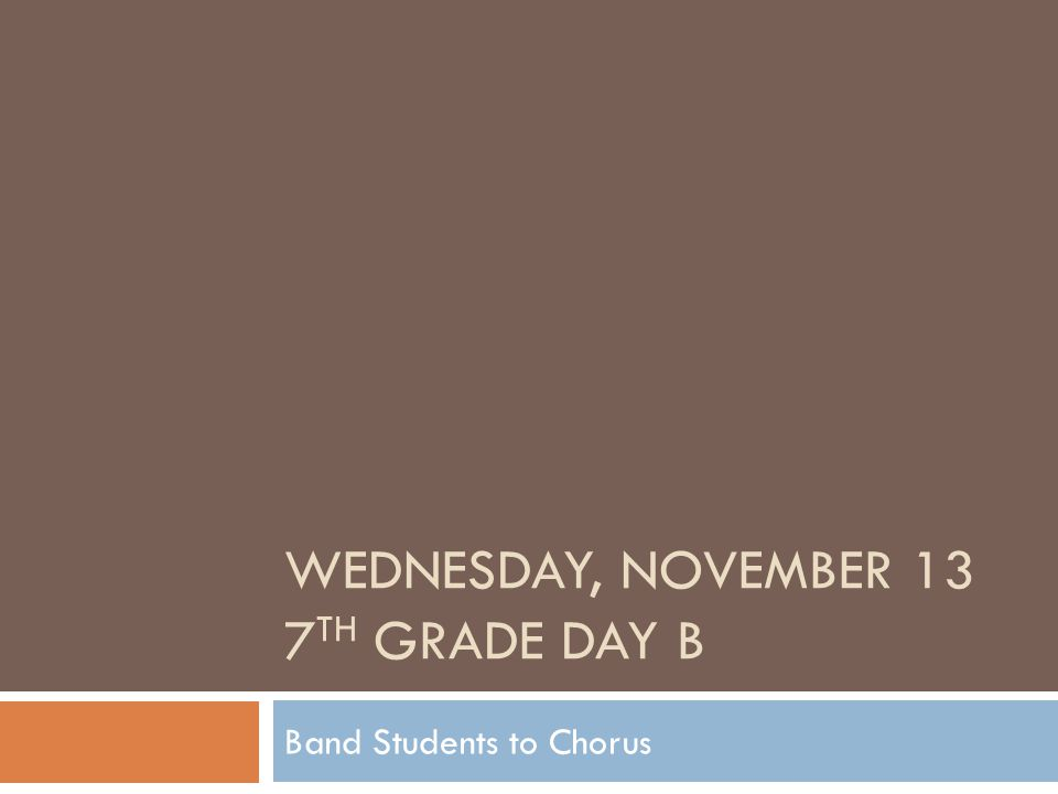 WEDNESDAY, NOVEMBER 13 7 TH GRADE DAY B Band Students to Chorus