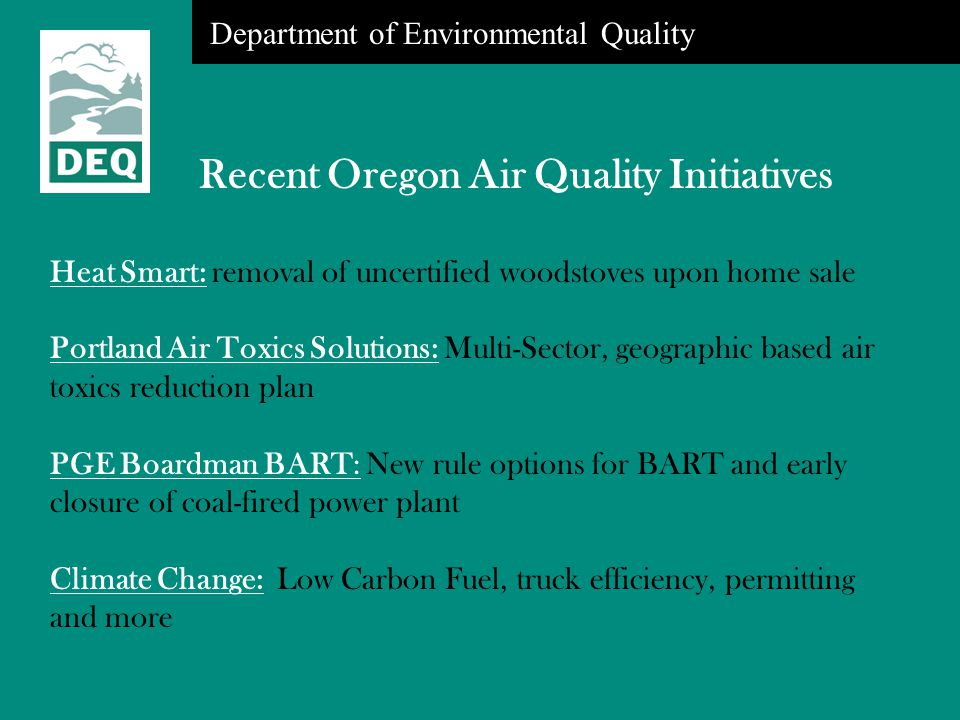 Department of Environmental Quality Recent Oregon Air Quality Initiatives Heat Smart: removal of uncertified woodstoves upon home sale Portland Air To