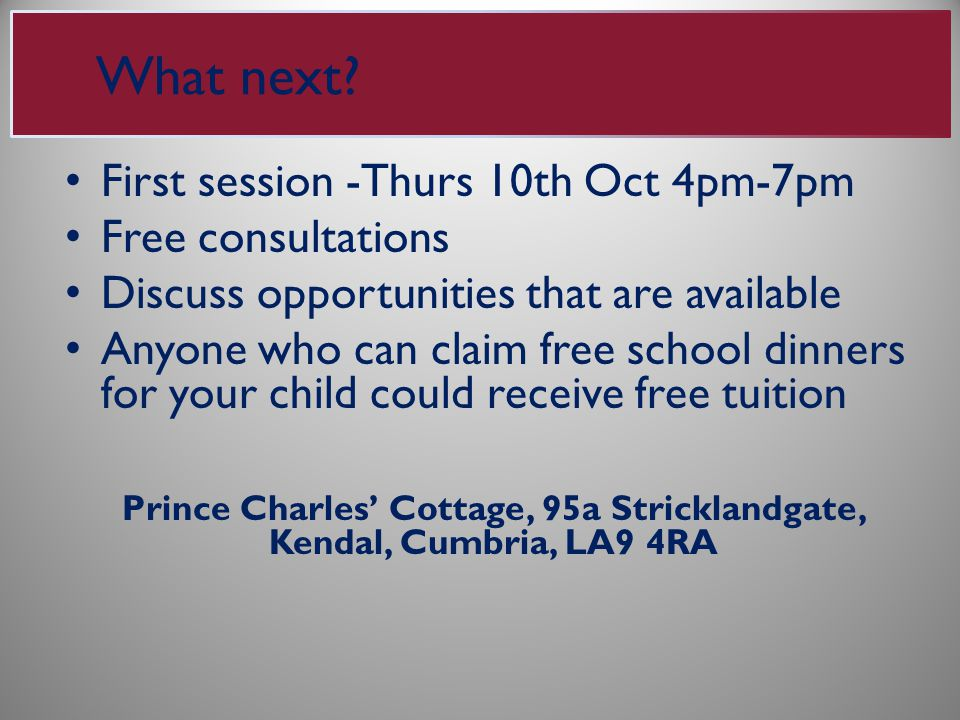 First session -Thurs 10th Oct 4pm-7pm Free consultations Discuss opportunities that are available Anyone who can claim free school dinners for your child could receive free tuition Prince Charles' Cottage, 95a Stricklandgate, Kendal, Cumbria, LA9 4RA What next