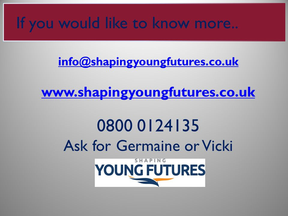 info@shapingyoungfutures.co.uk www.shapingyoungfutures.co.uk 0800 0124135 Ask for Germaine or Vicki If you would like to know more..
