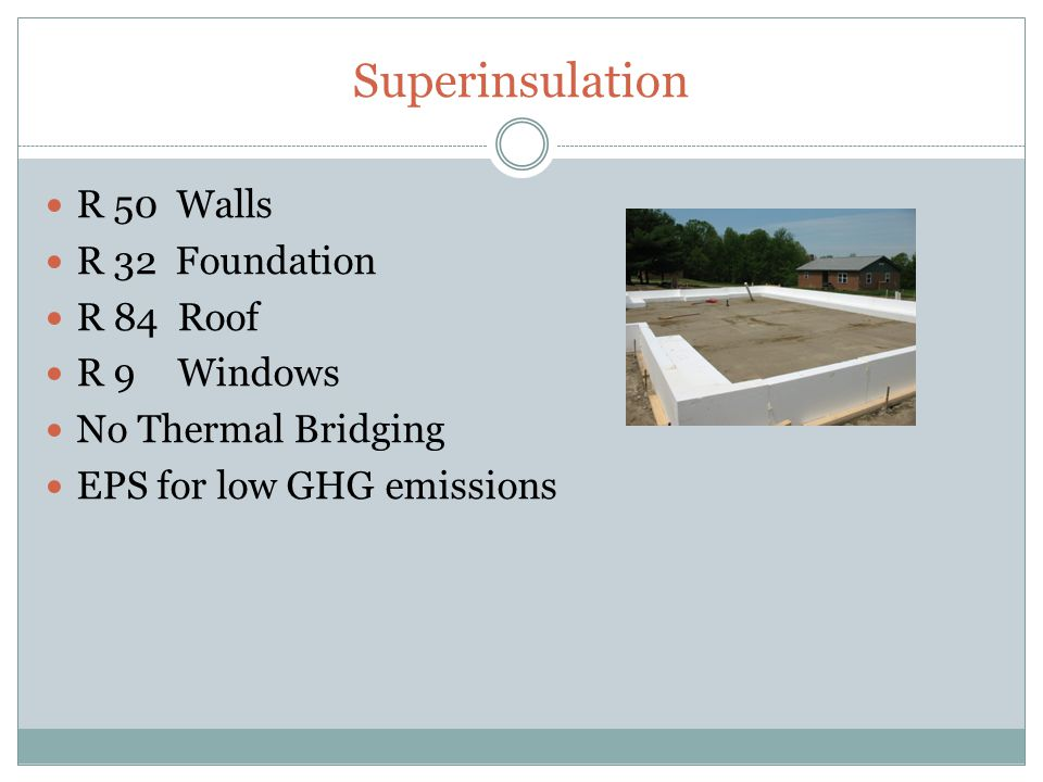 Superinsulation R 50 Walls R 32 Foundation R 84 Roof R 9 Windows No Thermal Bridging EPS for low GHG emissions