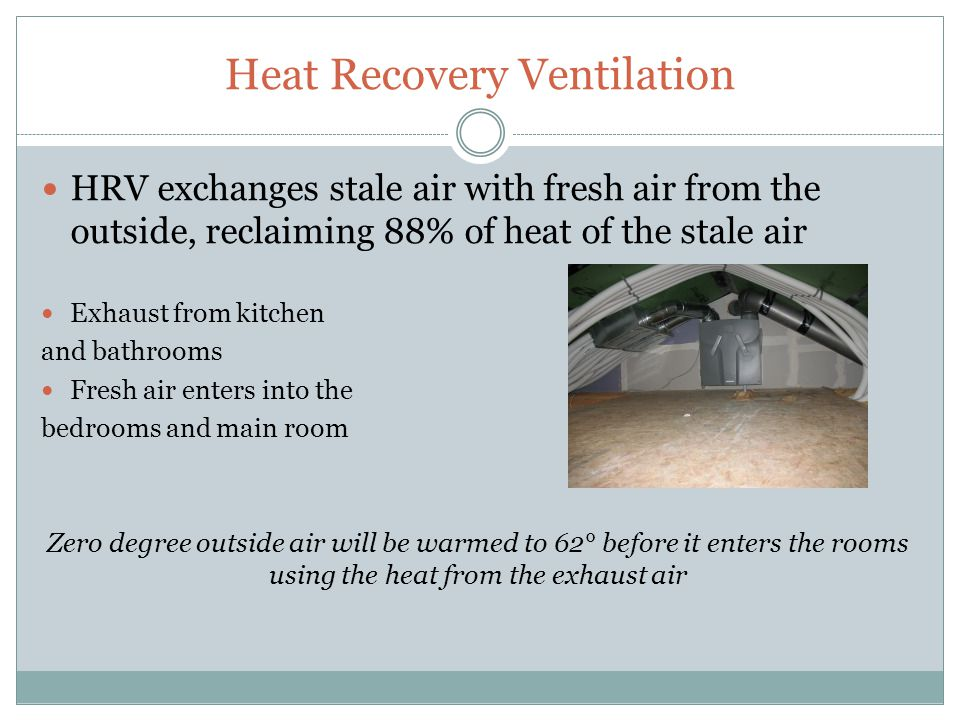 Heat Recovery Ventilation HRV exchanges stale air with fresh air from the outside, reclaiming 88% of heat of the stale air Exhaust from kitchen and bathrooms Fresh air enters into the bedrooms and main room Zero degree outside air will be warmed to 62° before it enters the rooms using the heat from the exhaust air