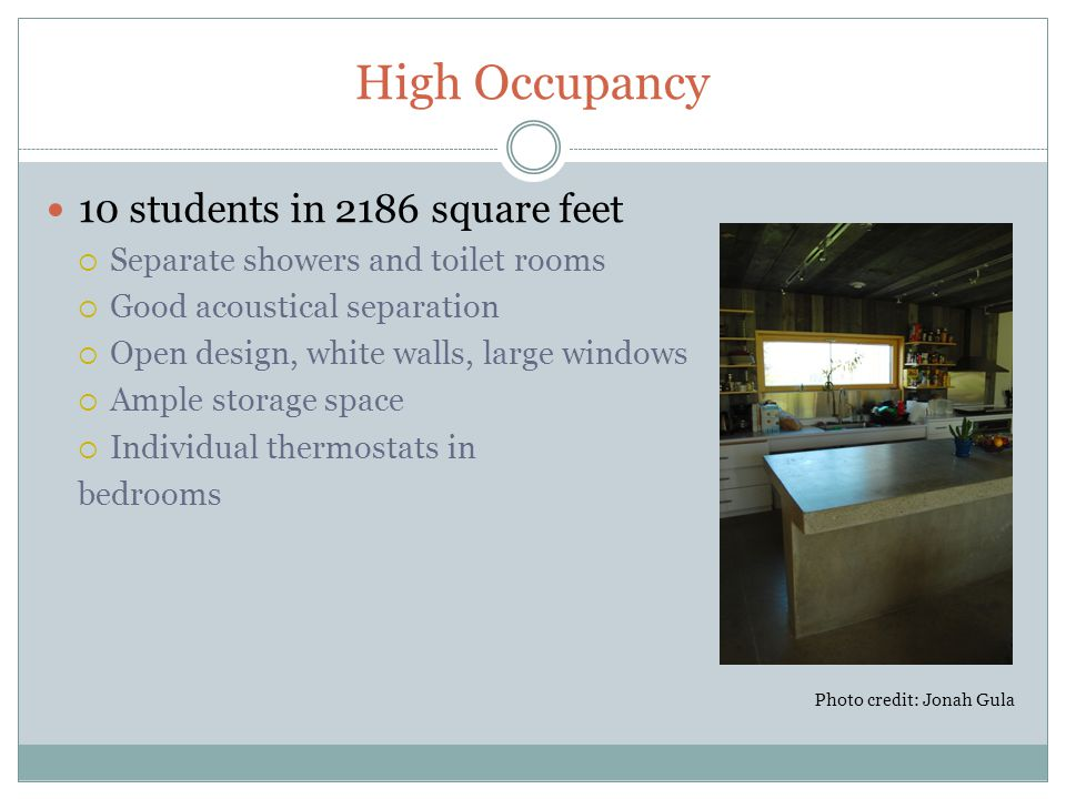 High Occupancy 10 students in 2186 square feet  Separate showers and toilet rooms  Good acoustical separation  Open design, white walls, large windows  Ample storage space  Individual thermostats in bedrooms Photo credit: Jonah Gula