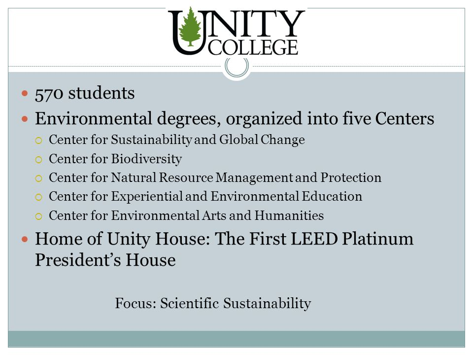 Unity College 570 students Environmental degrees, organized into five Centers  Center for Sustainability and Global Change  Center for Biodiversity  Center for Natural Resource Management and Protection  Center for Experiential and Environmental Education  Center for Environmental Arts and Humanities Home of Unity House: The First LEED Platinum President's House Focus: Scientific Sustainability