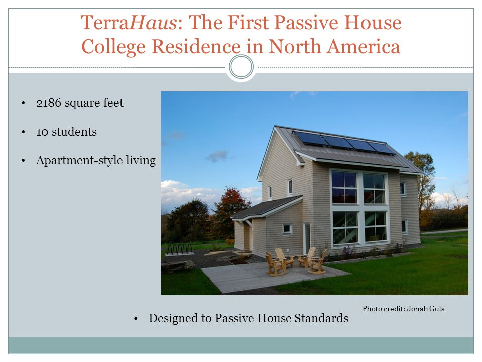 TerraHaus: The First Passive House College Residence in North America 2186 square feet 10 students Apartment-style living Designed to Passive House Standards Photo credit: Jonah Gula