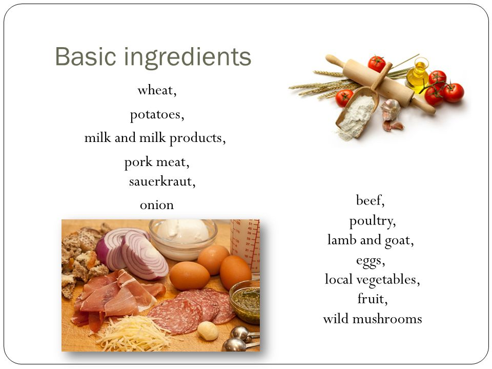 Basic ingredients wheat, potatoes, milk and milk products, pork meat, sauerkraut, onion beef, poultry, lamb and goat, eggs, local vegetables, fruit, wild mushrooms