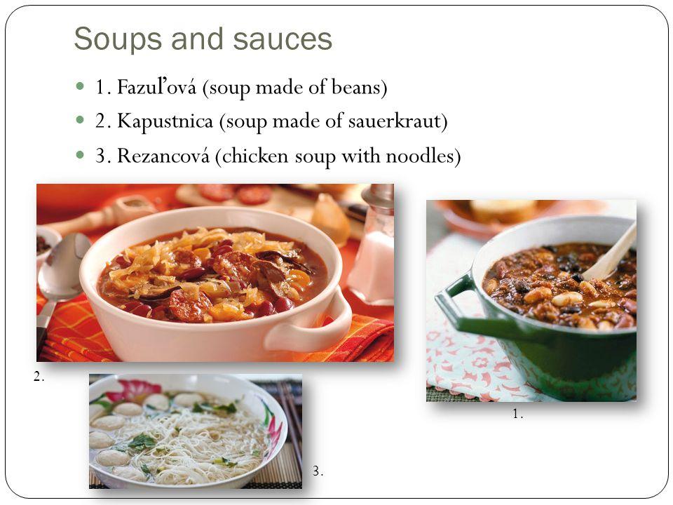 Soups and sauces 1. Fazu ľ ová (soup made of beans) 2. Kapustnica (soup made of sauerkraut) 3. Rezancová (chicken soup with noodles) 1. 2. 3.