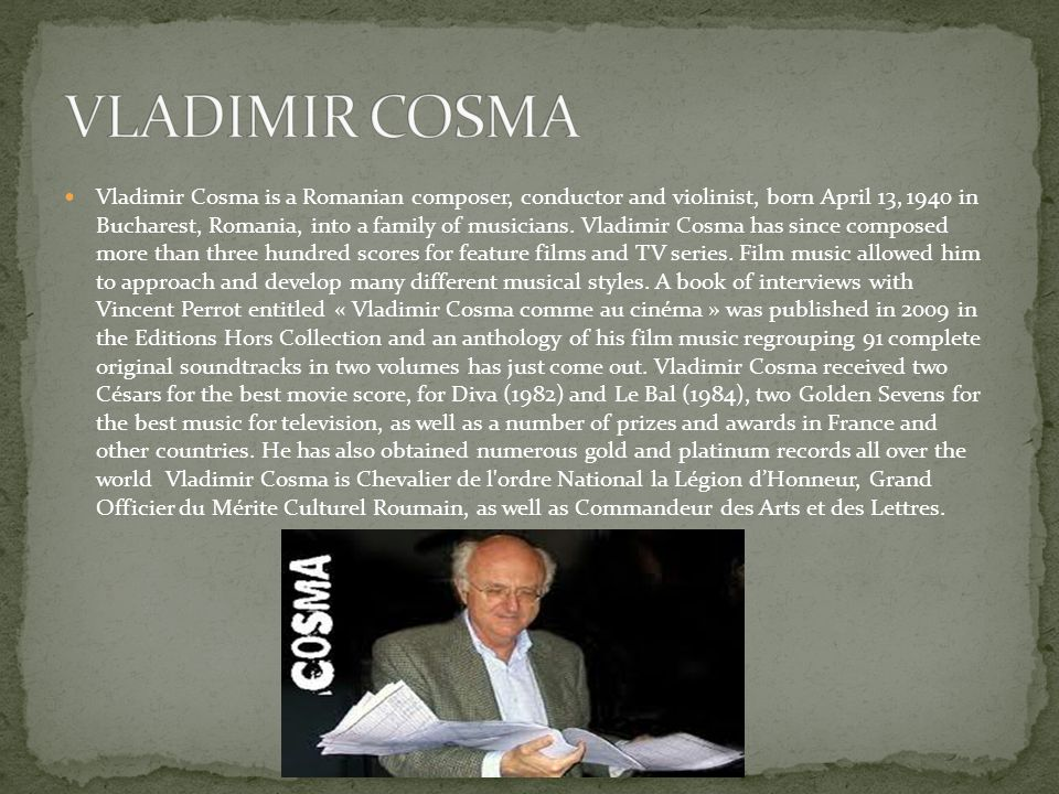 Vladimir Cosma is a Romanian composer, conductor and violinist, born April 13, 1940 in Bucharest, Romania, into a family of musicians.