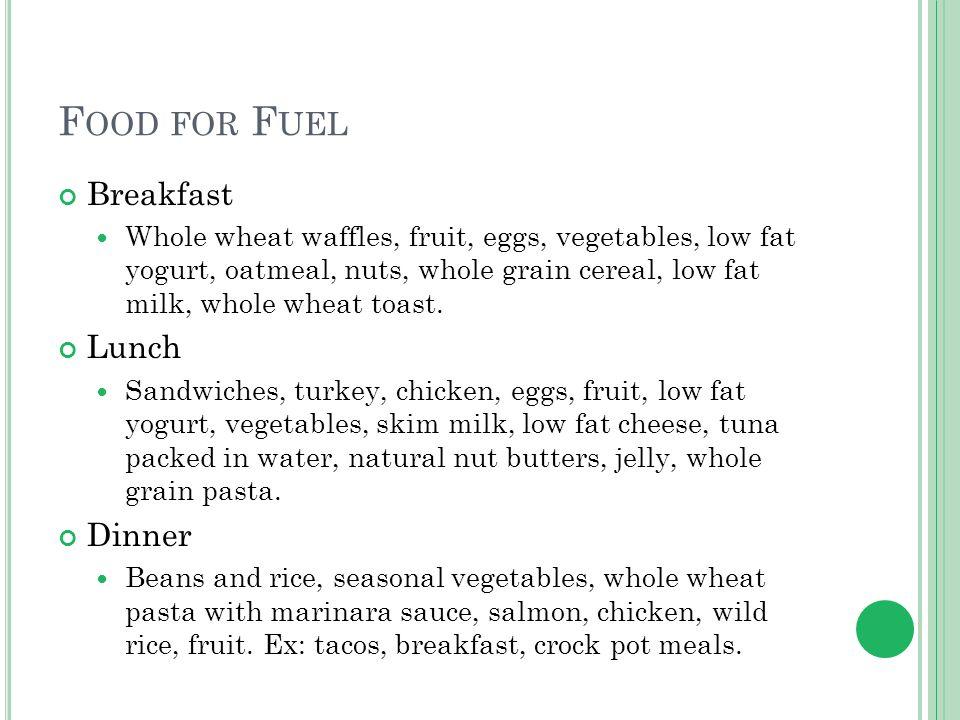 F OOD FOR F UEL Breakfast Whole wheat waffles, fruit, eggs, vegetables, low fat yogurt, oatmeal, nuts, whole grain cereal, low fat milk, whole wheat t