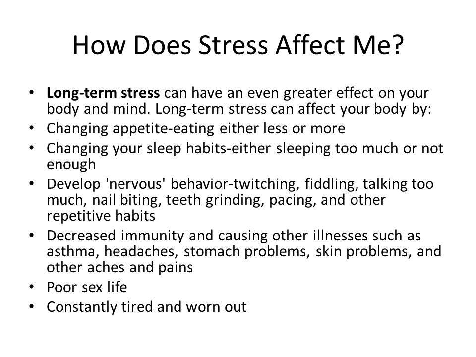 How Does Stress Affect Me. Long-term stress can have an even greater effect on your body and mind.