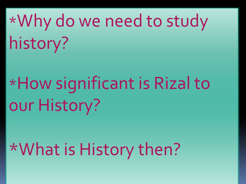 * Why do we need to study history.* How significant is Rizal to our History.