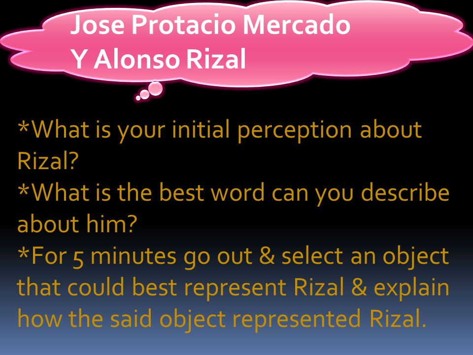 Jose Protacio Mercado Y Alonso Rizal *What is your initial perception about Rizal.