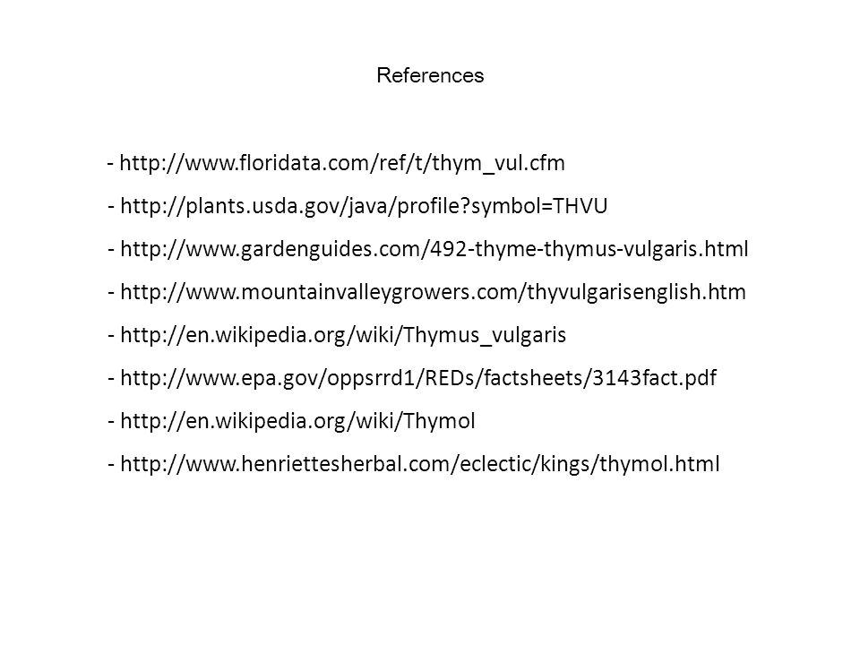 References - http://www.floridata.com/ref/t/thym_vul.cfm - http://plants.usda.gov/java/profile?symbol=THVU - http://www.gardenguides.com/492-thyme-thymus-vulgaris.html - http://www.mountainvalleygrowers.com/thyvulgarisenglish.htm - http://en.wikipedia.org/wiki/Thymus_vulgaris - http://www.epa.gov/oppsrrd1/REDs/factsheets/3143fact.pdf - http://en.wikipedia.org/wiki/Thymol - http://www.henriettesherbal.com/eclectic/kings/thymol.html