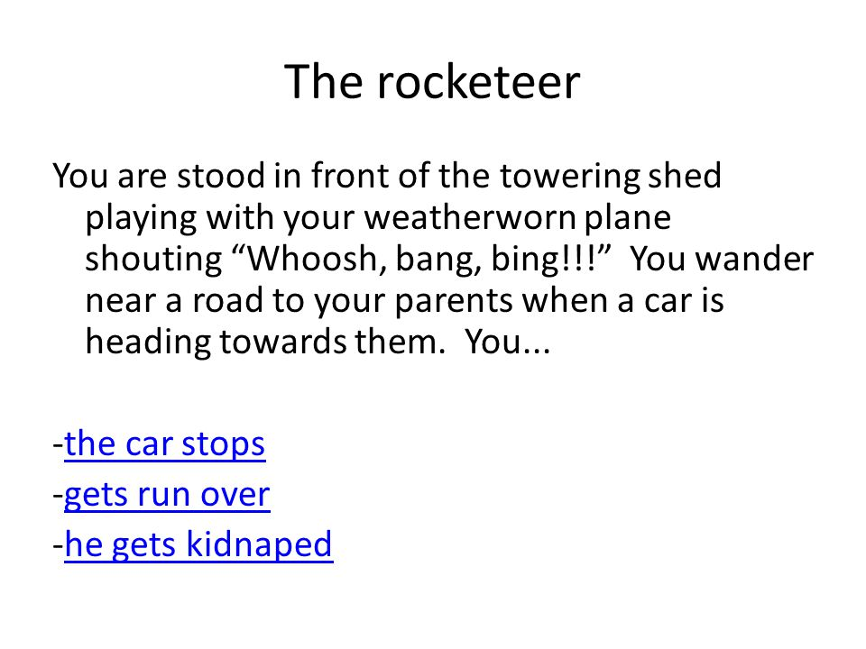 The rocketeer You are stood in front of the towering shed playing with your weatherworn plane shouting Whoosh, bang, bing!!! You wander near a road to your parents when a car is heading towards them.