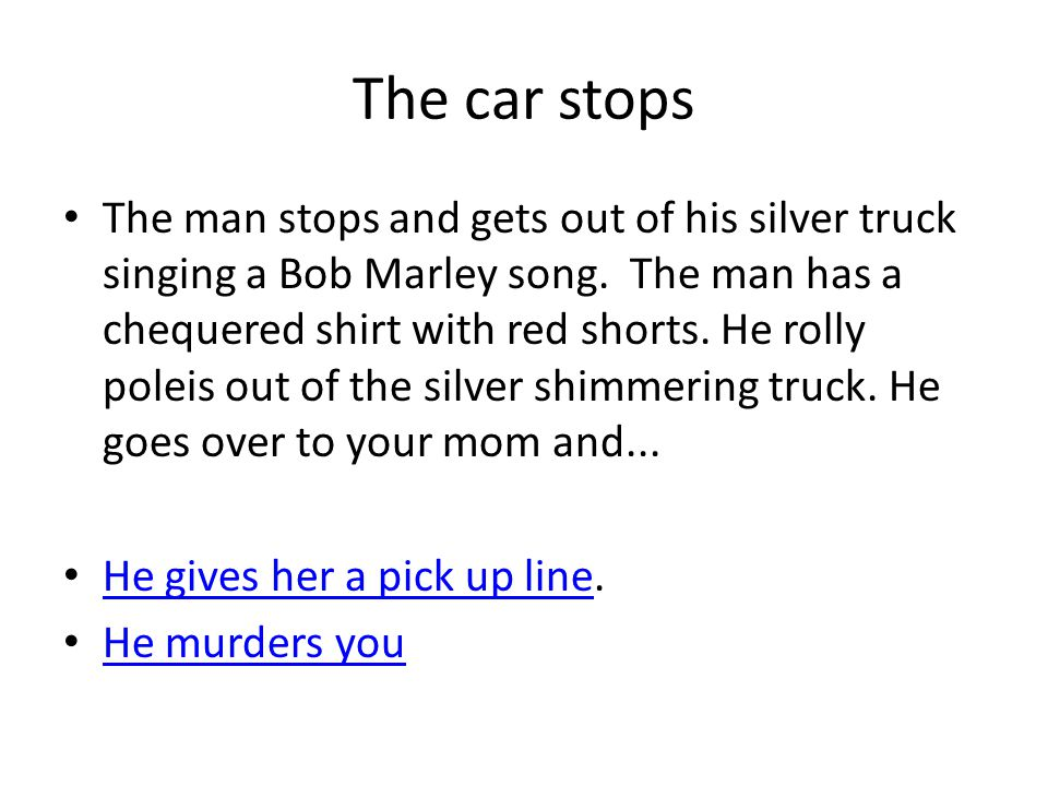 The car stops The man stops and gets out of his silver truck singing a Bob Marley song.