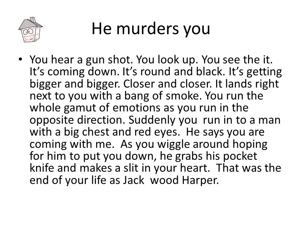 He murders you You hear a gun shot.You look up. You see the it.