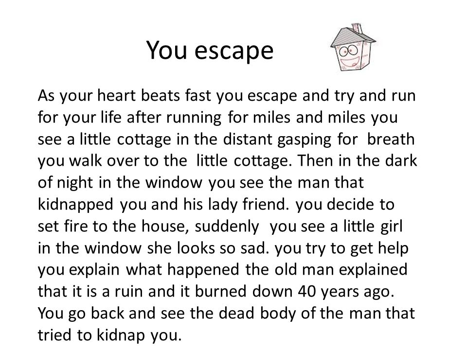 You escape As your heart beats fast you escape and try and run for your life after running for miles and miles you see a little cottage in the distant gasping for breath you walk over to the little cottage.