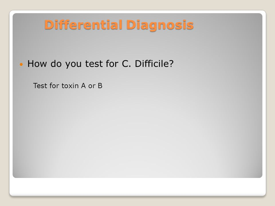 Differential Diagnosis How do you test for C. Difficile Test for toxin A or B