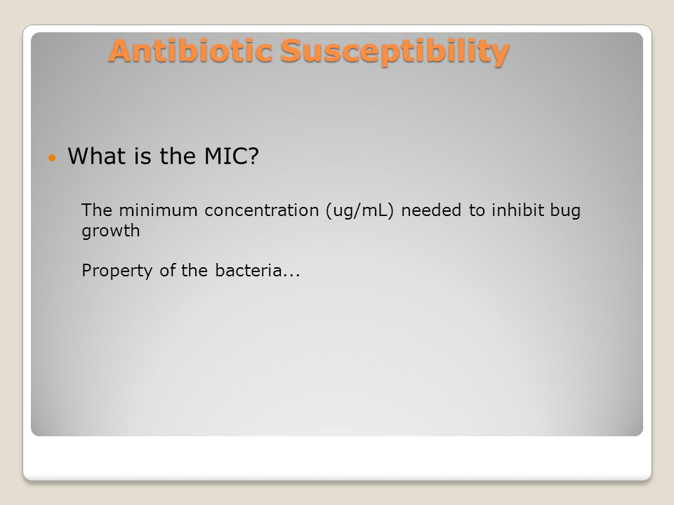Antibiotic Susceptibility What is the MIC? The minimum concentration (ug/mL) needed to inhibit bug growth Property of the bacteria...