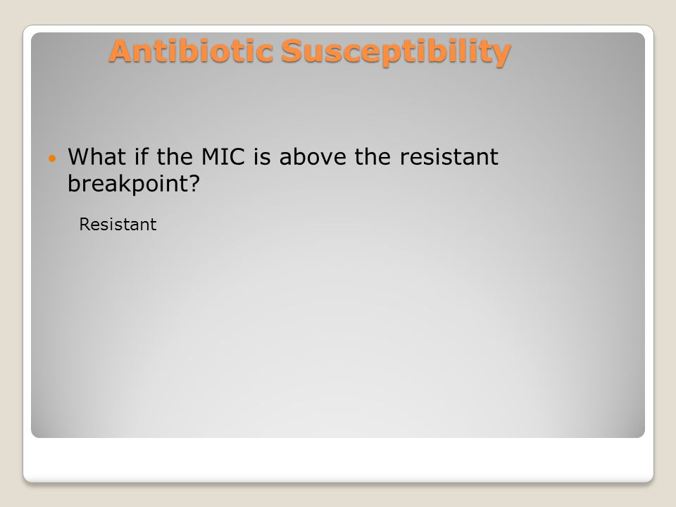 Antibiotic Susceptibility What if the MIC is above the resistant breakpoint Resistant