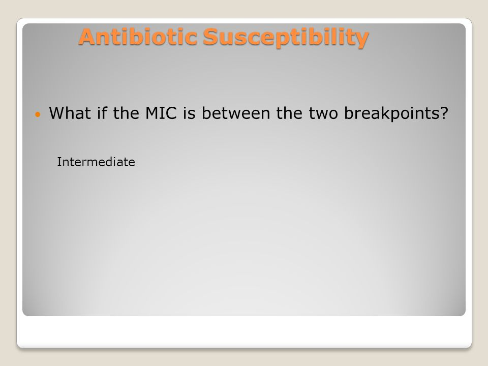 Antibiotic Susceptibility What if the MIC is between the two breakpoints Intermediate