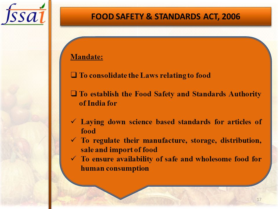 FOOD SAFETY & STANDARDS ACT, 2006 Mandate:  To consolidate the Laws relating to food  To establish the Food Safety and Standards Authority of India