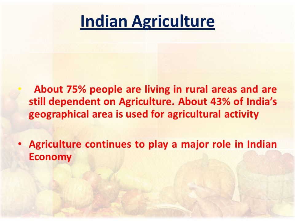 Indian Agriculture About 75% people are living in rural areas and are still dependent on Agriculture. About 43% of India's geographical area is used f