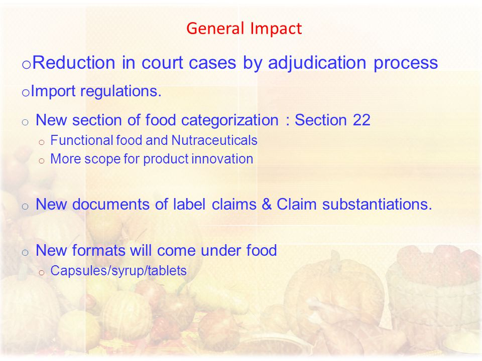 General Impact o Reduction in court cases by adjudication process o Import regulations. o New section of food categorization : Section 22 o Functional