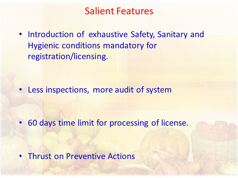 Salient Features Introduction of exhaustive Safety, Sanitary and Hygienic conditions mandatory for registration/licensing. Less inspections, more audi