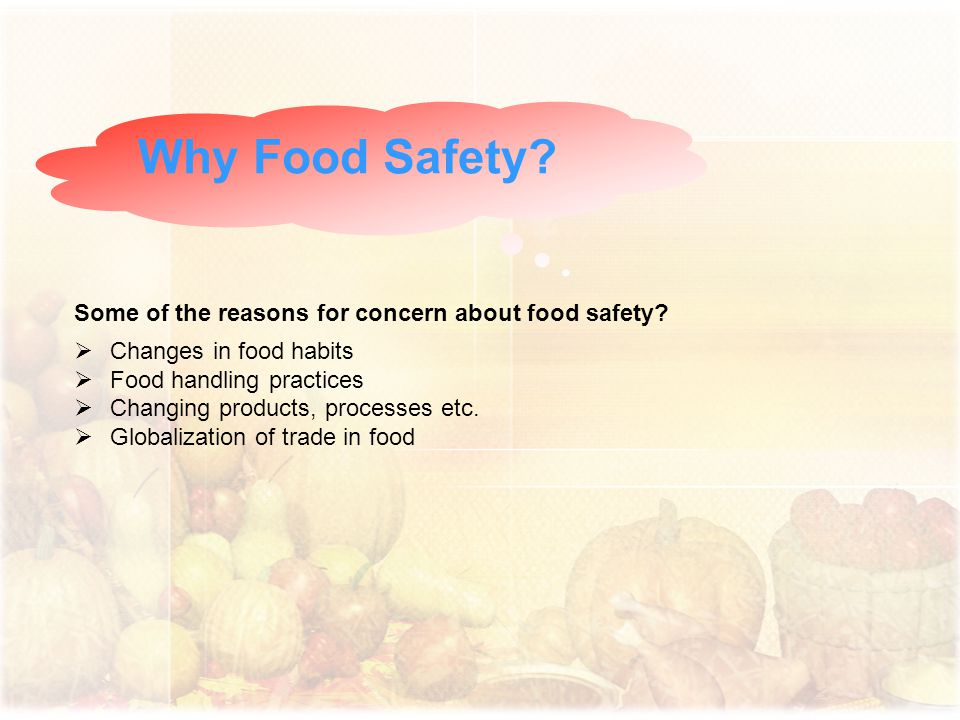 Why Food Safety? Some of the reasons for concern about food safety?  Changes in food habits  Food handling practices  Changing products, processes