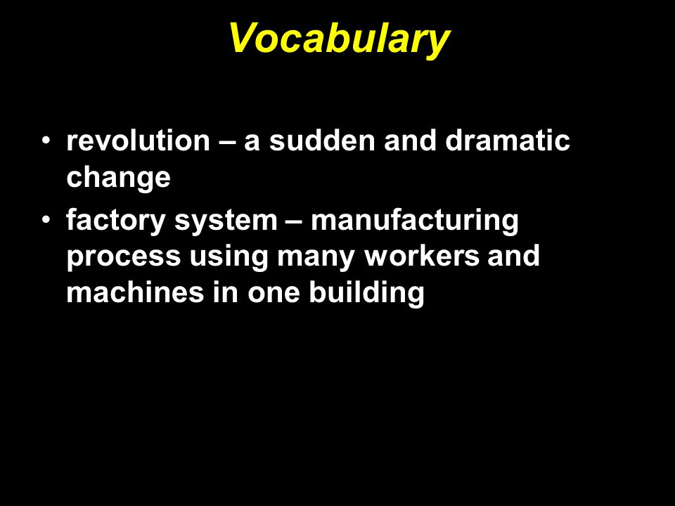 Vocabulary revolution – a sudden and dramatic change factory system – manufacturing process using many workers and machines in one building