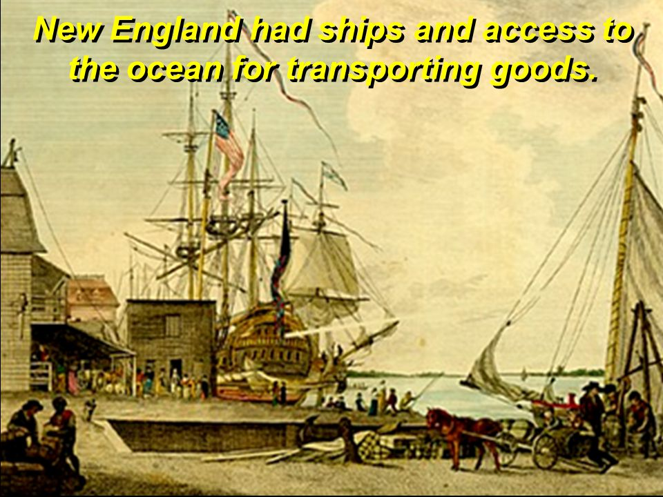New England had ships and access to the ocean for transporting goods.