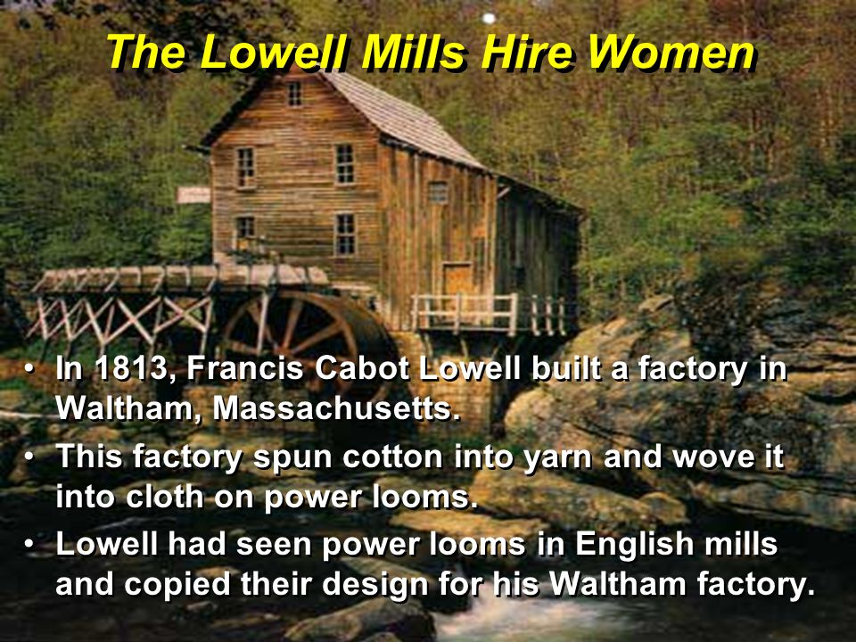 The Lowell Mills Hire Women In 1813, Francis Cabot Lowell built a factory in Waltham, Massachusetts.In 1813, Francis Cabot Lowell built a factory in Waltham, Massachusetts.