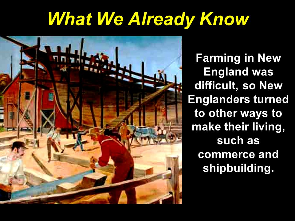 What We Already Know Farming in New England was difficult, so New Englanders turned to other ways to make their living, such as commerce and shipbuilding.