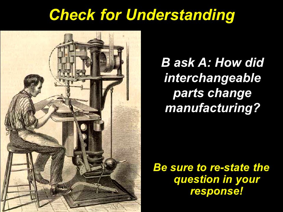 B ask A: How did interchangeable parts change manufacturing.