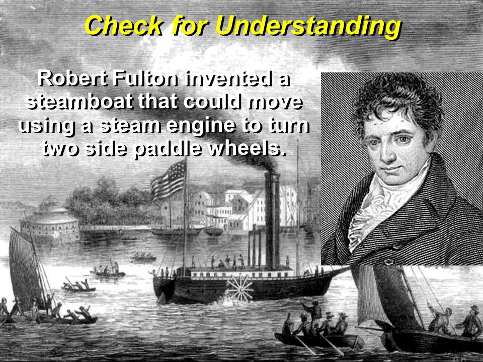 Robert Fulton invented a steamboat that could move using a steam engine to turn two side paddle wheels.