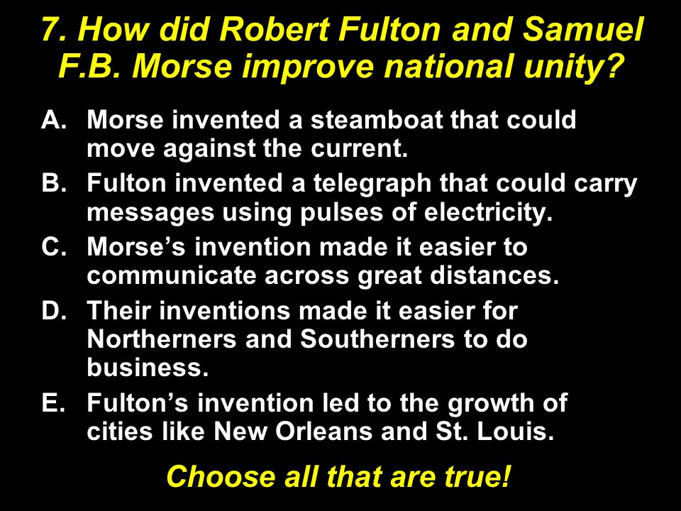 7. How did Robert Fulton and Samuel F.B. Morse improve national unity.