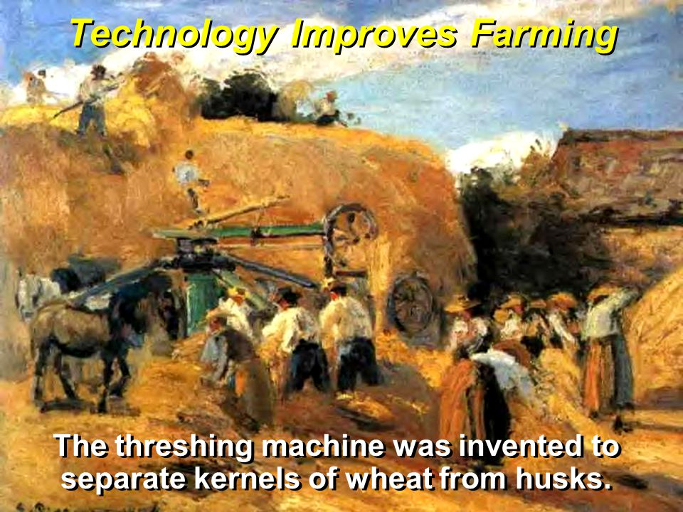 Technology Improves Farming The threshing machine was invented to separate kernels of wheat from husks.