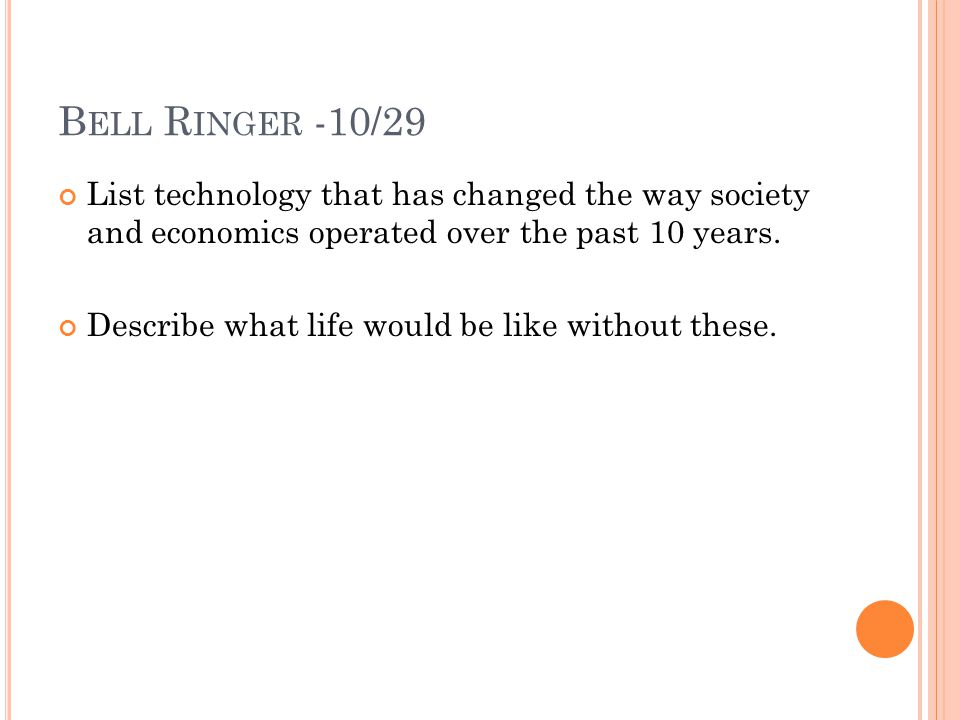 B ELL R INGER -10/29 List technology that has changed the way society and economics operated over the past 10 years. Describe what life would be like