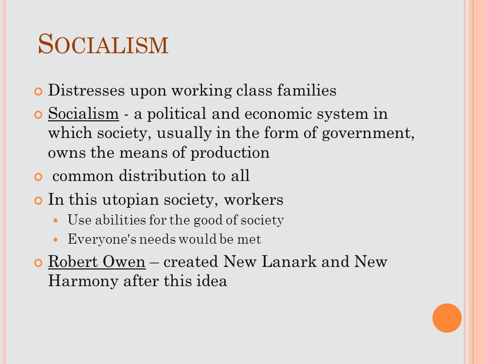 S OCIALISM Distresses upon working class families Socialism - a political and economic system in which society, usually in the form of government, own