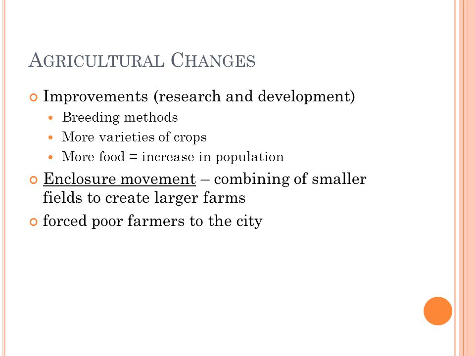 A GRICULTURAL C HANGES Improvements (research and development) Breeding methods More varieties of crops More food = increase in population Enclosure m
