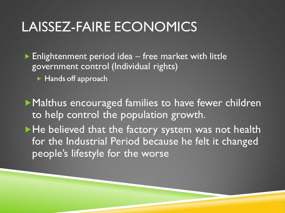LAISSEZ-FAIRE ECONOMICS  Enlightenment period idea – free market with little government control (Individual rights)  Hands off approach  Malthus en