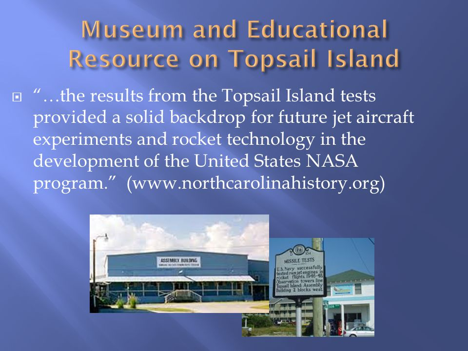 …the results from the Topsail Island tests provided a solid backdrop for future jet aircraft experiments and rocket technology in the development of the United States NASA program. (www.northcarolinahistory.org)