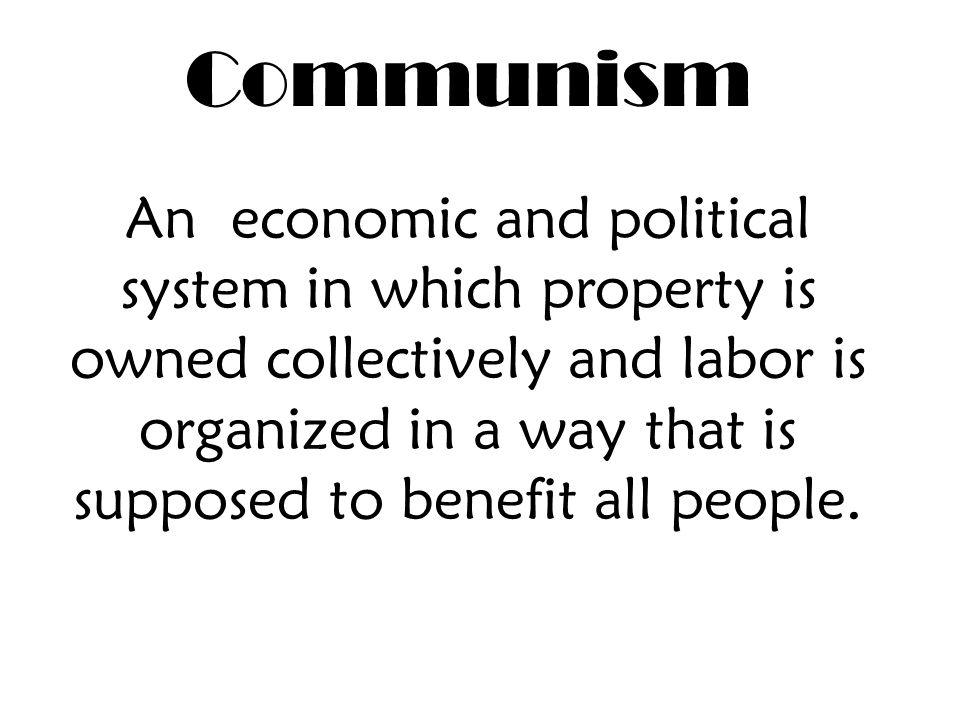 Communism An economic and political system in which property is owned collectively and labor is organized in a way that is supposed to benefit all people.