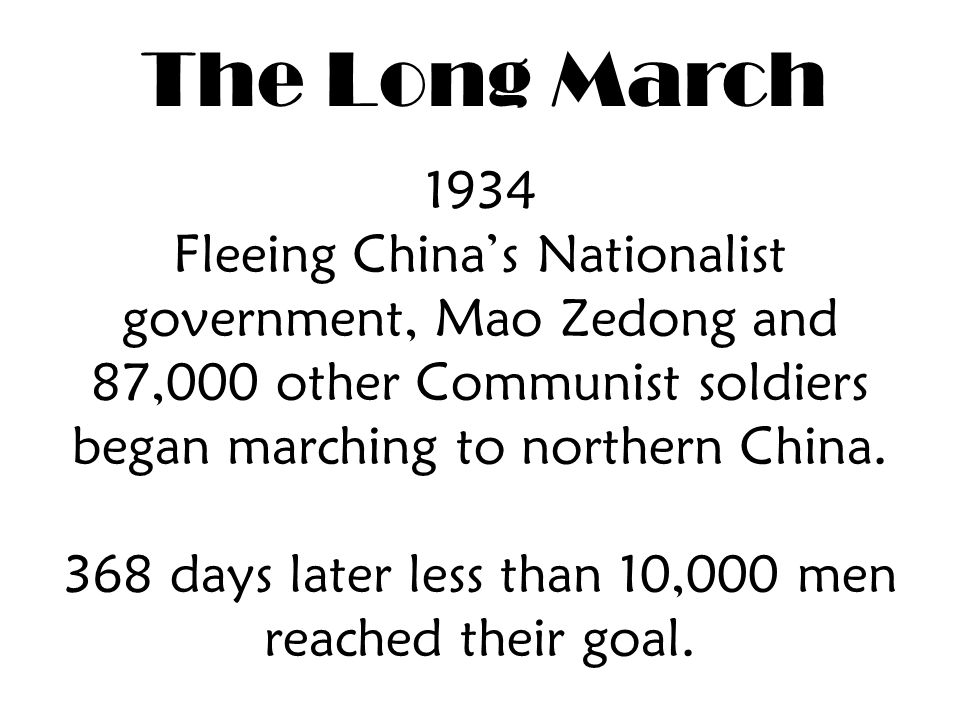 The Long March 1934 Fleeing China's Nationalist government, Mao Zedong and 87,000 other Communist soldiers began marching to northern China.