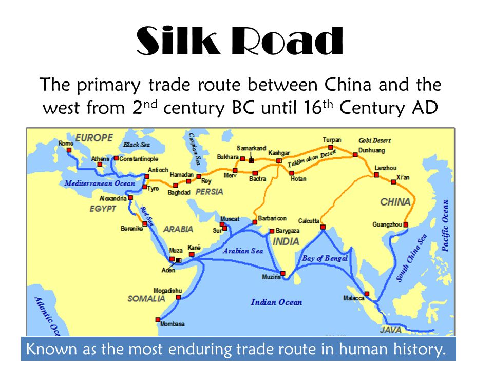Silk Road The primary trade route between China and the west from 2 nd century BC until 16 th Century AD Known as the most enduring trade route in human history.