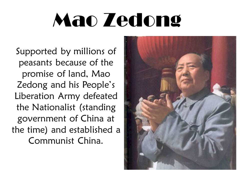 Mao Zedong Supported by millions of peasants because of the promise of land, Mao Zedong and his People's Liberation Army defeated the Nationalist (standing government of China at the time) and established a Communist China.
