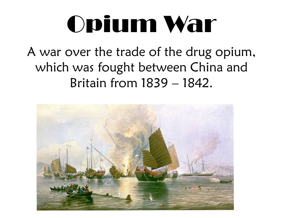 Opium War A war over the trade of the drug opium, which was fought between China and Britain from 1839 – 1842.